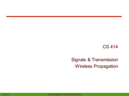 CS 414 Indian Institute of Technology, Bombay CS 414 Signals & Transmission Wireless Propagation.