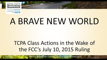 2015 TCPA WASHINGTON SUMMIT | SEPT. 27TH-29TH | WASHINGTON DC A BRAVE NEW WORLD TCPA Class Actions in the Wake of the FCC's July 10, 2015 Ruling.