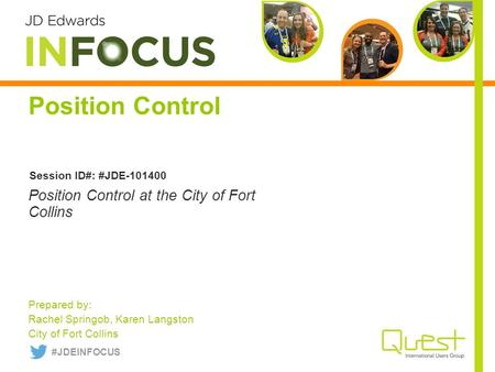 Position Control Prepared by: Rachel Springob, Karen Langston City of Fort Collins Position Control at the City of Fort Collins Session ID#: #JDE