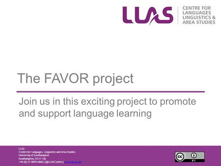 The FAVOR project Join us in this exciting project to promote and support language learning LLAS Centre for Languages, Linguistics and Area Studies University.