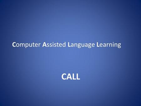 Computer Assisted Language Learning CALL. What is CALL? Computer Assisted Language Learning (CALL) was the expression agreed upon at the 1983 TESOL convention.