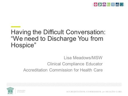 "Having the Difficult Conversation: ""We need to Discharge You from Hospice"" Lisa Meadows/MSW Clinical Compliance Educator Accreditation Commission for Health."