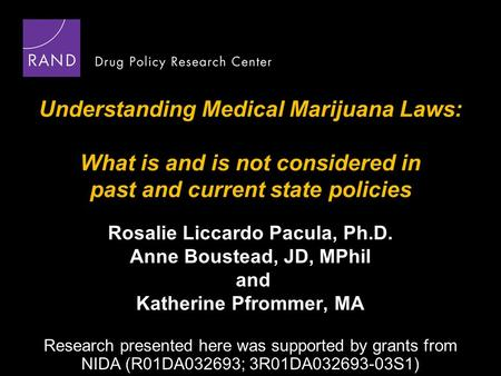 Understanding Medical Marijuana Laws: What is and is not considered in past and current state policies Rosalie Liccardo Pacula, Ph.D. Anne Boustead, JD,