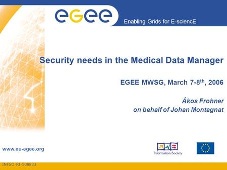 INFSO-RI Enabling Grids for E-sciencE  Security needs in the Medical Data Manager EGEE MWSG, March 7-8 th, 2006 Ákos Frohner on behalf.