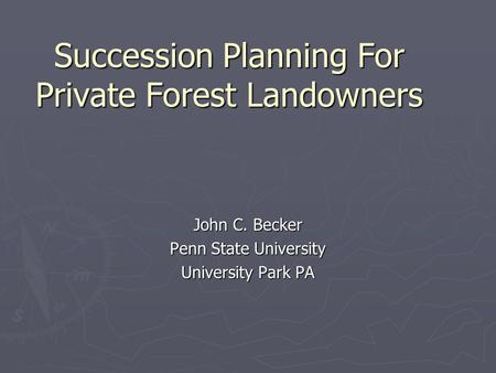 Succession Planning For Private Forest Landowners John C. Becker Penn State University University Park PA.