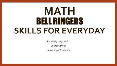 MATH BELL RINGERS SKILLS FOR EVERYDAY By: Mindy Lingo M.Ed. Sooner Scholar University of Oklahoma.