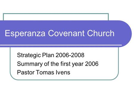 Esperanza Covenant Church Strategic Plan Summary of the first year 2006 Pastor Tomas Ivens.