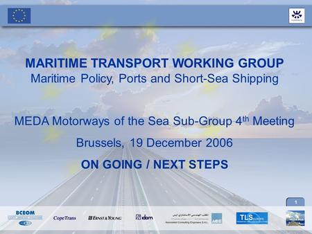1 MARITIME TRANSPORT WORKING GROUP Maritime Policy, Ports and Short-Sea Shipping MEDA Motorways of the Sea Sub-Group 4 th Meeting Brussels, 19 December.