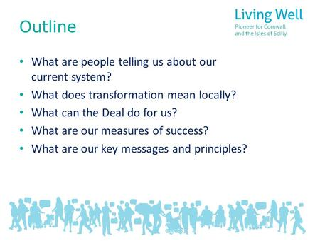 Outline What are people telling us about our current system? What does transformation mean locally? What can the Deal do for us? What are our measures.