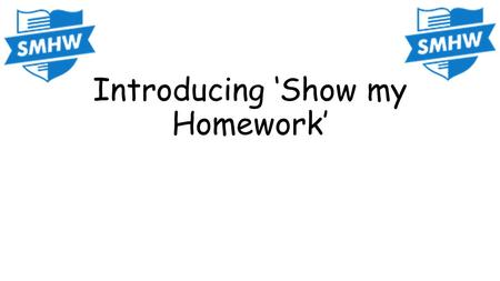 Introducing 'Show my Homework'. What is it? This is a virtual homework tool which your teachers will be using to set most of your future homework. It.