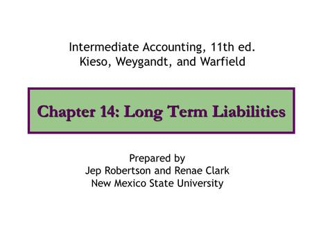 Chapter 14: Long Term Liabilities Intermediate Accounting, 11th ed. Kieso, Weygandt, and Warfield Prepared by Jep Robertson and Renae Clark New Mexico.
