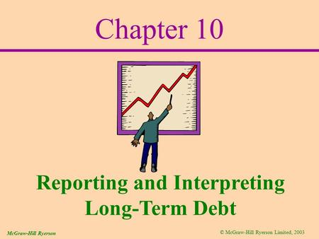 © McGraw-Hill Ryerson Limited, 2003 McGraw-Hill Ryerson Chapter 10 Reporting and Interpreting Long-Term Debt.