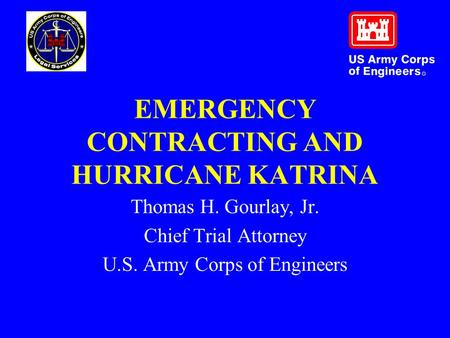 EMERGENCY CONTRACTING AND HURRICANE KATRINA Thomas H. Gourlay, Jr. Chief Trial Attorney U.S. Army Corps of Engineers.