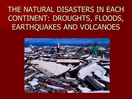 THE NATURAL DISASTERS IN EACH CONTINENT: DROUGHTS, FLOODS, EARTHQUAKES AND VOLCANOES.