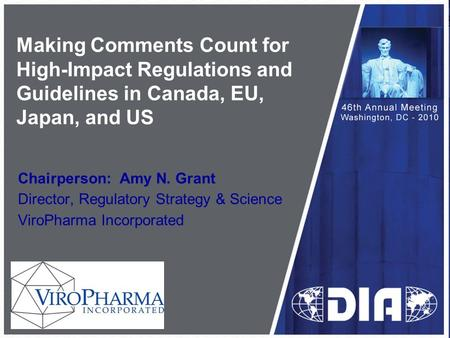 Making Comments Count for High-Impact Regulations and Guidelines in Canada, EU, Japan, and US Chairperson: Amy N. Grant Director, Regulatory Strategy &
