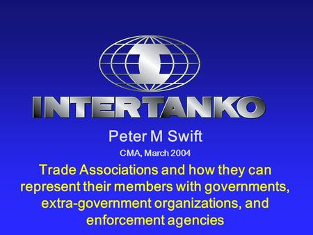 Peter M Swift CMA, March 2004 Trade Associations and how they can represent their members with governments, extra-government organizations, and enforcement.