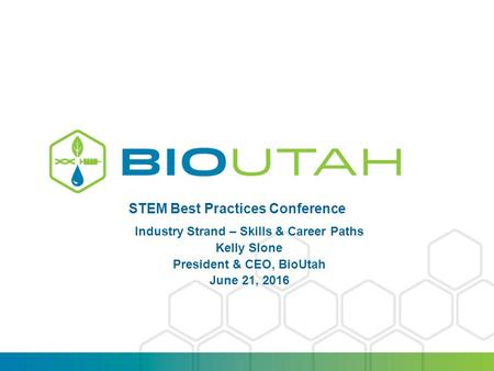 PRESENTATION TITLE | DATE STEM Best Practices Conference Industry Strand – Skills & Career Paths Kelly Slone President & CEO, BioUtah June 21, 2016.