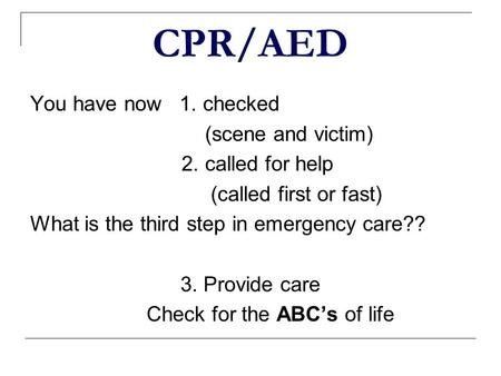 CPR/AED You have now 1. checked (scene and victim) 2. called for help (called first or fast) What is the third step in emergency care?? 3. Provide care.