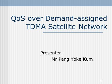 1 QoS over Demand-assigned TDMA Satellite Network Presenter: Mr Pang Yoke Kum.