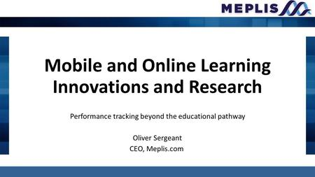 Mobile and Online Learning Innovations and Research Performance tracking beyond the educational pathway Oliver Sergeant CEO, Meplis.com.