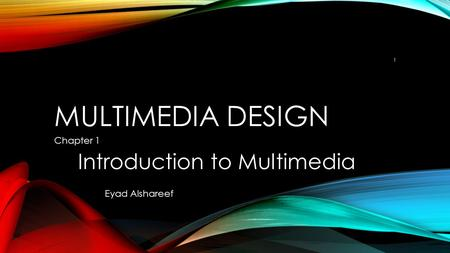 MULTIMEDIA DESIGN Chapter 1 Introduction to Multimedia 1 Eyad Alshareef.