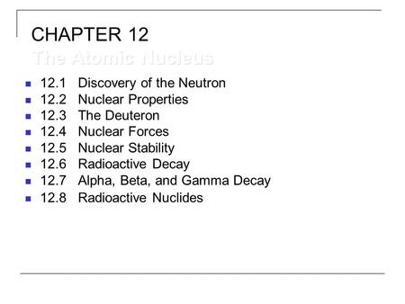 12.1Discovery <strong>of</strong> the Neutron 12.2Nuclear Properties 12.3The Deuteron 12.4Nuclear Forces 12.5Nuclear Stability 12.6Radioactive Decay 12.7Alpha, Beta, <strong>and</strong>.