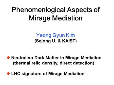 Phenomenlogical Aspects of Mirage Mediation Yeong Gyun Kim (Sejong U. & KAIST) Neutralino Dark Matter in Mirage Mediation (thermal relic density, direct.