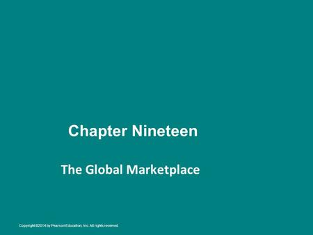 Chapter Nineteen The Global Marketplace Copyright ©2014 by Pearson Education, Inc. All rights reserved.