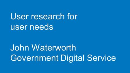 User research for user needs John Waterworth Government Digital Service.