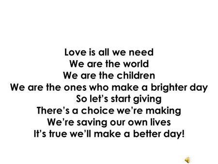 Love is all we need We are the world We are the children We are the ones who make a brighter day So let's start giving There's a choice we're making We're.