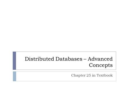 Distributed Databases – Advanced Concepts Chapter 25 in Textbook.