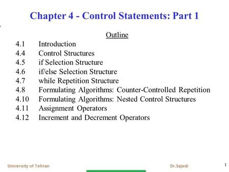 1 Chapter 4 - Control Statements: Part 1 Outline 4.1 Introduction 4.4 Control Structures 4.5 if Selection Structure 4.6 if/else Selection Structure 4.7.
