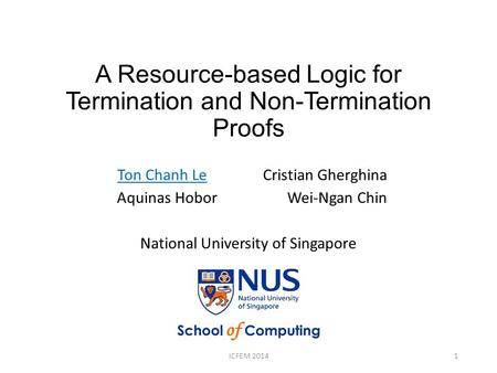 A Resource-based Logic for Termination and Non-Termination Proofs Ton Chanh Le Cristian Gherghina Aquinas Hobor Wei-Ngan Chin National University of Singapore.