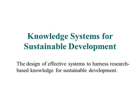 Knowledge Systems for Sustainable Development The design of effective systems to harness research- based knowledge for sustainable development.