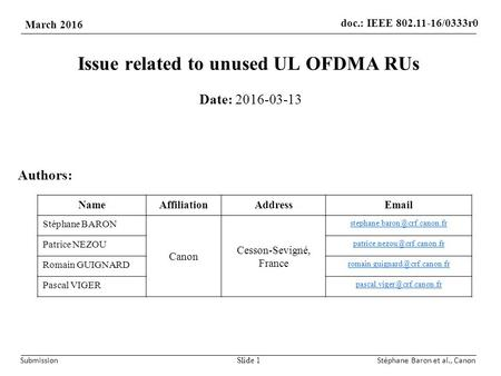 Doc.: IEEE /0333r0 March 2016 SubmissionStéphane Baron et al., Canon Issue related to unused UL OFDMA RUs Date: Slide 1 Authors: NameAffiliationAddress .