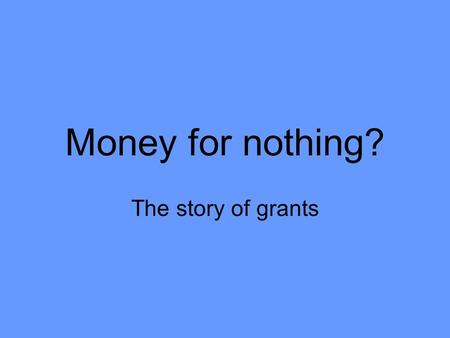 Money for nothing? The story of grants. Short history of Grants Land grant colleges exist before the Constitution Cash grants start in 1808 for state.