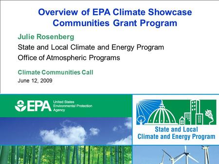 1 Overview of EPA Climate Showcase Communities Grant Program Julie Rosenberg State and Local Climate and Energy Program Office of Atmospheric Programs.