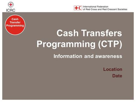 Cash Transfer Programming Cash Transfers Programming (CTP) Location Date Information and awareness.