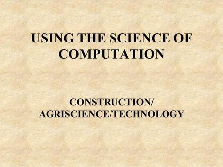 USING THE SCIENCE OF COMPUTATION CONSTRUCTION/ AGRISCIENCE/TECHNOLOGY.