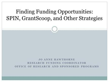 JO ANNE HAWTHORNE RESEARCH FUNDING COORDINATOR OFFICE OF RESEARCH AND SPONSORED PROGRAMS Finding Funding Opportunities: SPIN, GrantScoop, and Other Strategies.
