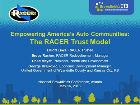 Empowering America's Auto Communities: The RACER Trust Model Elliott Laws, RACER Trustee Bruce Rasher, RACER Redevelopment Manager Chad Meyer, President,