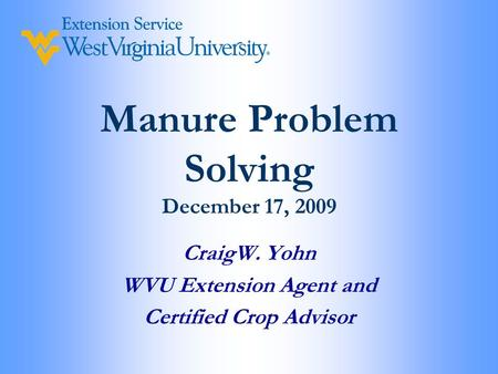 Manure Problem Solving December 17, 2009 CraigW. Yohn WVU Extension Agent and Certified Crop Advisor.