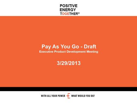 POSITIVE ENERGY TOGETHER ® Pay As You Go - Draft Executive Product Development Meeting 3/29/2013.
