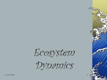 11/22/20161 Ecosystem Dynamics. 11/22/20162 Community All populations living and interacting in one area. Community dynamics include… Diversity of org.'s.