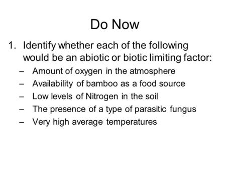 Do Now 1.Identify whether each of the following would be an abiotic or biotic limiting factor: –Amount of oxygen in the atmosphere –Availability of bamboo.