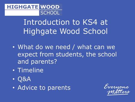 Introduction to KS4 at Highgate Wood School What do we need / what can we expect from students, the school and parents? Timeline Q&A Advice to parents.