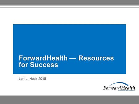 Lori L. Hock 2015 ForwardHealth — Resources for Success.