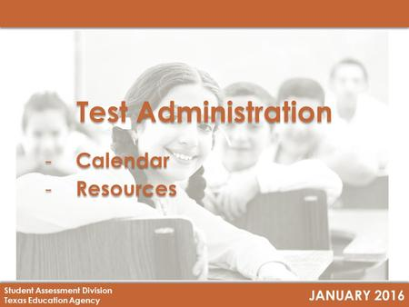 JANUARY 2016 Student Assessment Division Texas Education Agency Test Administration - Calendar - Resources Test Administration - Calendar - Resources.