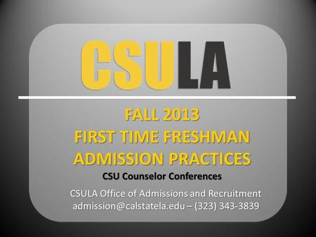 CSULA Office of Admissions and Recruitment – (323) FALL 2013 FIRST TIME FRESHMAN ADMISSION PRACTICES CSU Counselor Conferences.