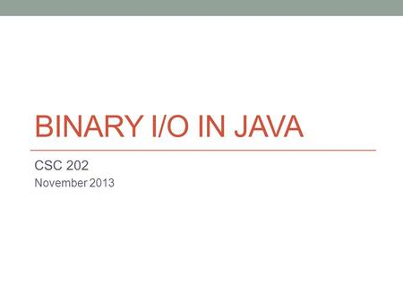 BINARY I/O IN JAVA CSC 202 November What should be familiar concepts after this set of topics: All files are binary files. The nature of text files.